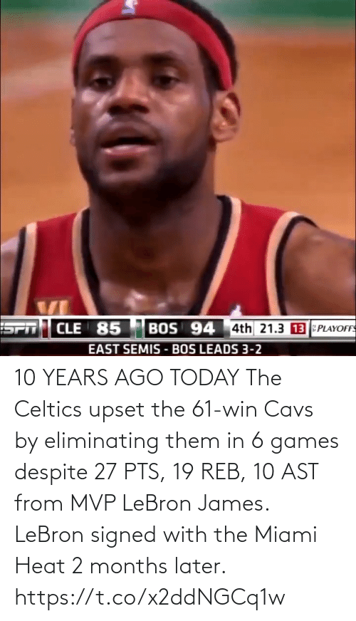 months: 10 YEARS AGO TODAY The Celtics upset the 61-win Cavs by eliminating them in 6 games despite 27 PTS, 19 REB, 10 AST from MVP LeBron James.   LeBron signed with the Miami Heat 2 months later. https://t.co/x2ddNGCq1w