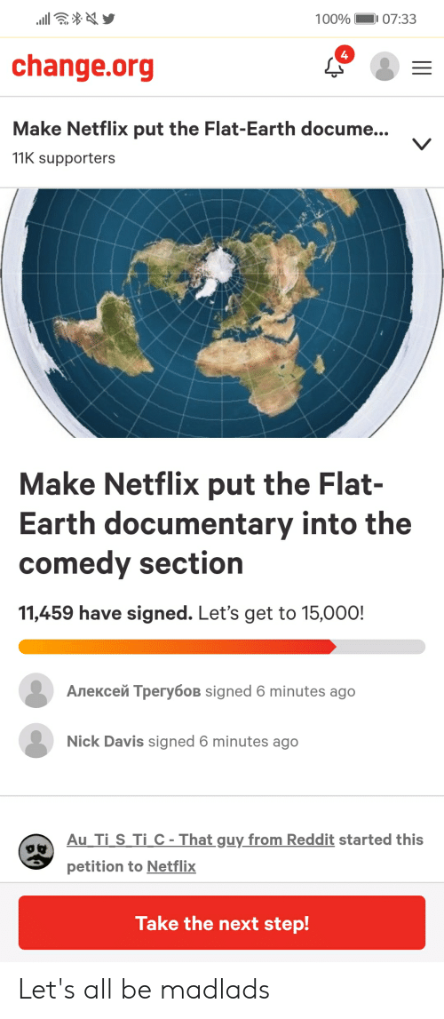 Anaconda, Netflix, and Reddit: 100%1 07:33  4  change.org  Make Netflix put the Flat-Earth docume  11K supporters  A3  Make Netflix put the Flat-  Earth documentary into the  comedy section  11,459 have signed. Let's get to 15,000!  Алексей Трегубов signed 6 minutes ago  Nick Davis signed 6 minutes ago  Au Ti S Ti C-Thatguy from Reddit started this  petition to Netflix  Take the next step! Let's all be madlads