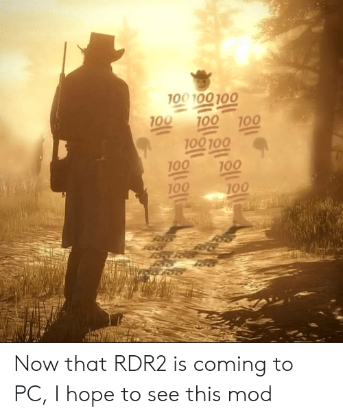 Rdr2: 100 100 100  100  100  100  100 100  100  100  100  100 Now that RDR2 is coming to PC, I hope to see this mod