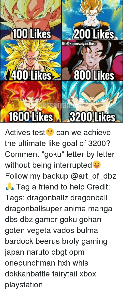 "mangas: 100 Likes200 Liks  IGl@Supersaiyan.Rose  400 Like800 Likes  1600 Likes  3200 Likes Actives test😏 can we achieve the ultimate like goal of 3200? Comment ""goku"" letter by letter without being interrupted😛 Follow my backup @art_of_dbz🙏 Tag a friend to help Credit: Tags: dragonballz dragonball dragonballsuper anime manga dbs dbz gamer goku gohan goten vegeta vados bulma bardock beerus broly gaming japan naruto dbgt opm onepunchman hxh whis dokkanbattle fairytail xbox playstation"