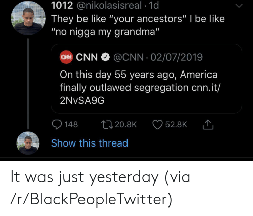 "America, Be Like, and Blackpeopletwitter: 1012 @nikolasisreal 1d  They be like ""your ancestors"" I be like  ""no nigga my grandma""  CN CNN  @CNN 02/07/2019  On this day 55 years ago, America  finally outlawed segregation cnn.it/  2NVSA9G  148  1120.8K  52.8K  Show this thread It was just yesterday (via /r/BlackPeopleTwitter)"