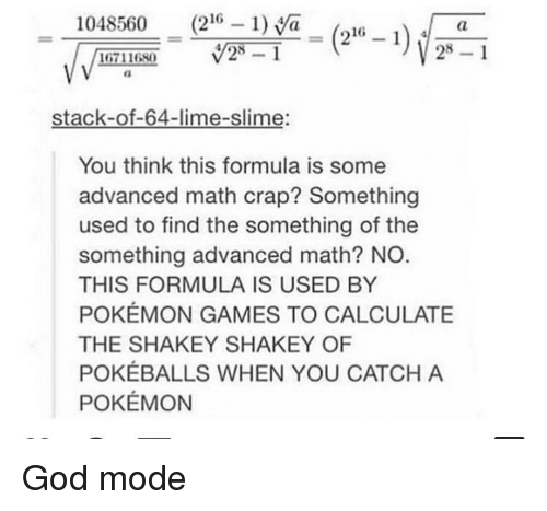 slime: 1048560 (216 1)a_(216 -i  28 1  16711680  stack-of-64-lime-slime:  You think this formula is some  advanced math crap? Something  used to find the something of the  something advanced math? NO  THIS FORMULA IS USED BY  POKÉMON GAMES TO CALCULATE  THE SHAKEY SHAKEY OF  POKÉBALLS WHEN YOU CATCH A  POKÉMON God mode