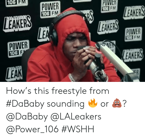 wshh: 106 FM  POWER  106 FM  PUWER  106  FM  LEAKERS  EAKERS  POWER  106  POWER  10G FM  EAKERS How's this freestyle from #DaBaby sounding 🔥 or 💩? @DaBaby @LALeakers @Power_106 #WSHH