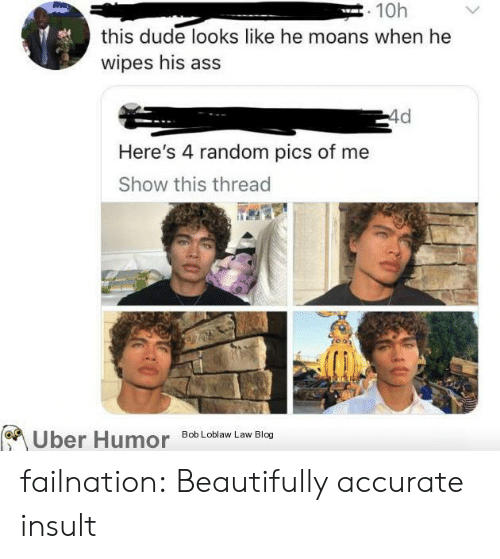 bob loblaw: . 10h  this dude looks like he moans when he  wipes his ass  4d  Here's 4 random pics of me  Show this thread  Bob Loblaw Law Blog  Uber Humor failnation:  Beautifully accurate insult