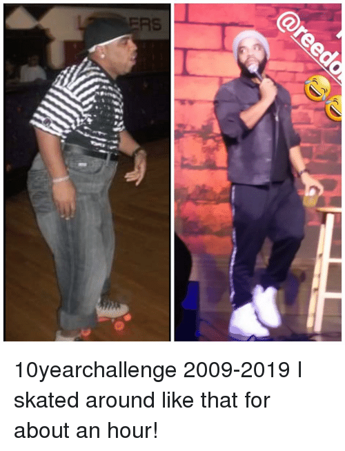 Memes, 🤖, and For: 10yearchallenge 2009-2019 I skated around like that for about an hour!