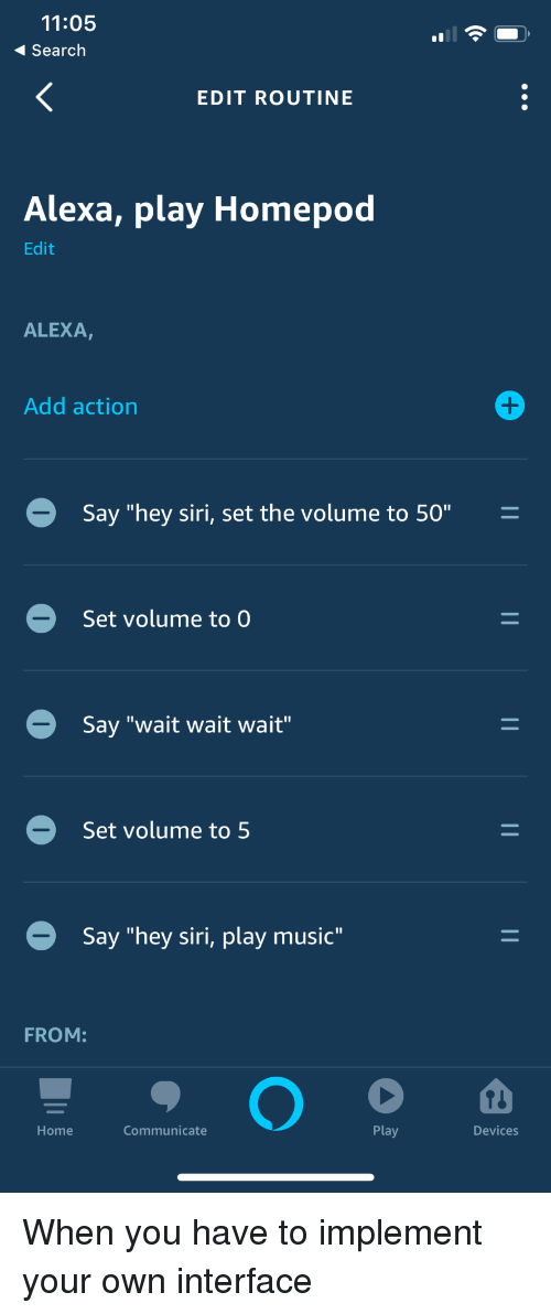 """Music, Siri, and Home: 11:05  Search  EDIT ROUTINE  Alexa, play Homepod  Edit  ALEXA,  Add action  Say """"hey siri, set the volume to 50""""  Set volume to  Say """"wait wait wait""""  Set volume to 5  Say """"hey siri, play music""""  FROM:  Home  Communicate  Play  Devices When you have to implement your own interface"""