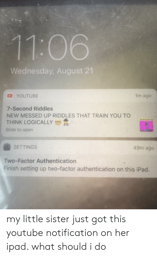 Ipad, youtube.com, and Train: 11:06  Wednesday, August 21  1m ago  YOUTUBE  7-Second Riddles  NEW MESSED UP RIDDLES THAT TRAIN YOU TO  THINK LOGICALLY  sALAER MALR Te  Slide to open  SETTINGS  49m ago  Two-Factor Authentication  Finish setting up two-factor authentication on this iPad. my little sister just got this youtube notification on her ipad. what should i do