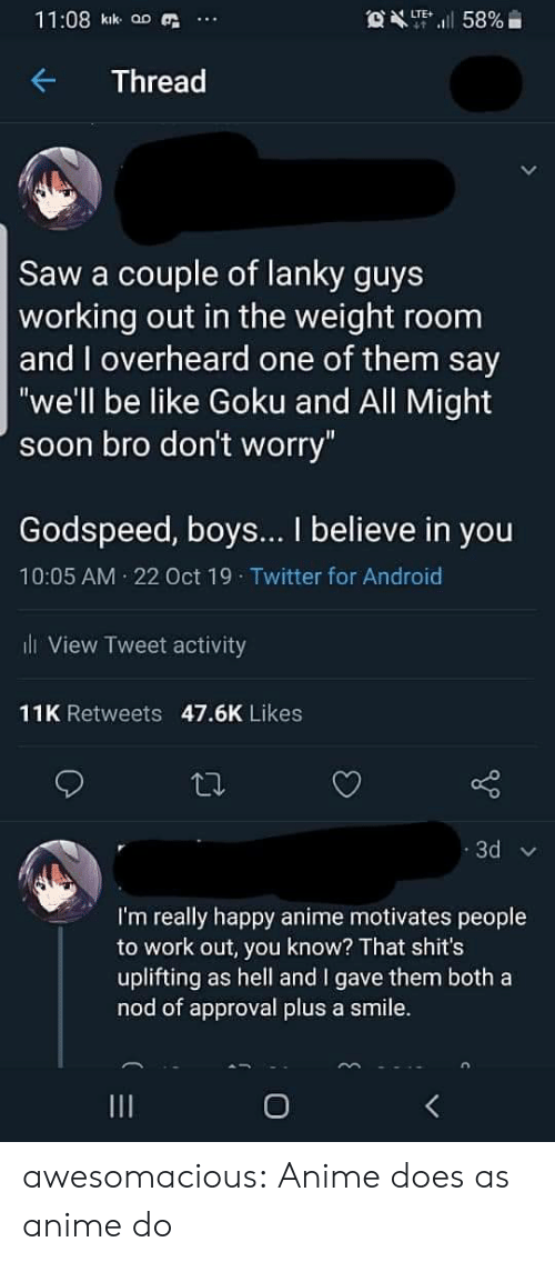 "kik: 11:08 kik aD  OXT58%  LTE  Thread  Saw a couple of lanky guys  working out in the weight room  and overheard one of them say  ""we'll be like Goku and All Might  soon bro don't worry""  Godspeed, boys... I believe in you  10:05 AM 22 Oct 19 Twitter for Android  l View Tweet activity  11K Retweets 47.6K Likes  3d  I'm really happy anime motivates people  to work out, you know? That shit's  uplifting as hell and I gave them both a  nod of approval plus a smile.  O awesomacious:  Anime does as anime do"