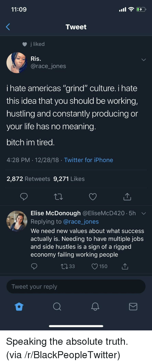 "Bitch, Blackpeopletwitter, and Iphone: 11:09  Tweet  j liked  Ris.  @race_jones  ihate americas ""grind"" culture. i hate  this idea that you should be working,  hustling and constantly producing or  your life has no meaning  bitch im tired  4:28 PM 12/28/18 Twitter for iPhone  2,872 Retweets 9,271 Likes  Elise McDonough @EliseMcD420 5h  Replying to @race_jones  We need new values about what success  actually is. Needing to have multiple jobs  and side hustles is a sign of a rigged  economy failing working people  033 150  Tweet your reply Speaking the absolute truth. (via /r/BlackPeopleTwitter)"