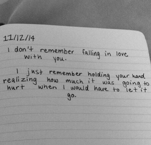 falling: 11/12/14  1 don't remember falling in love  with  moh  nst remember holding your hand  realizing how much it was goina to  when would have to let it  hurt  go.