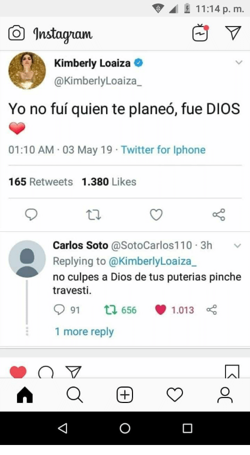 Pinche: 11:14 p. m.  曲▽  Instagam  Kimberly Loaiza  @KimberlyLoaiza_  Yo no fuí quien te planeó, fue DIOS  01:10 AM 03 May 19 Twitter for Iphone  165 Retweets 1.380 Likes  Carlos Soto @SotoCarlos110.3h v  Replying to @KimberlyLoaiza_  no culpes a Dios de tus puterias pinche  travesti.  991  656., 1.013  1 more reply