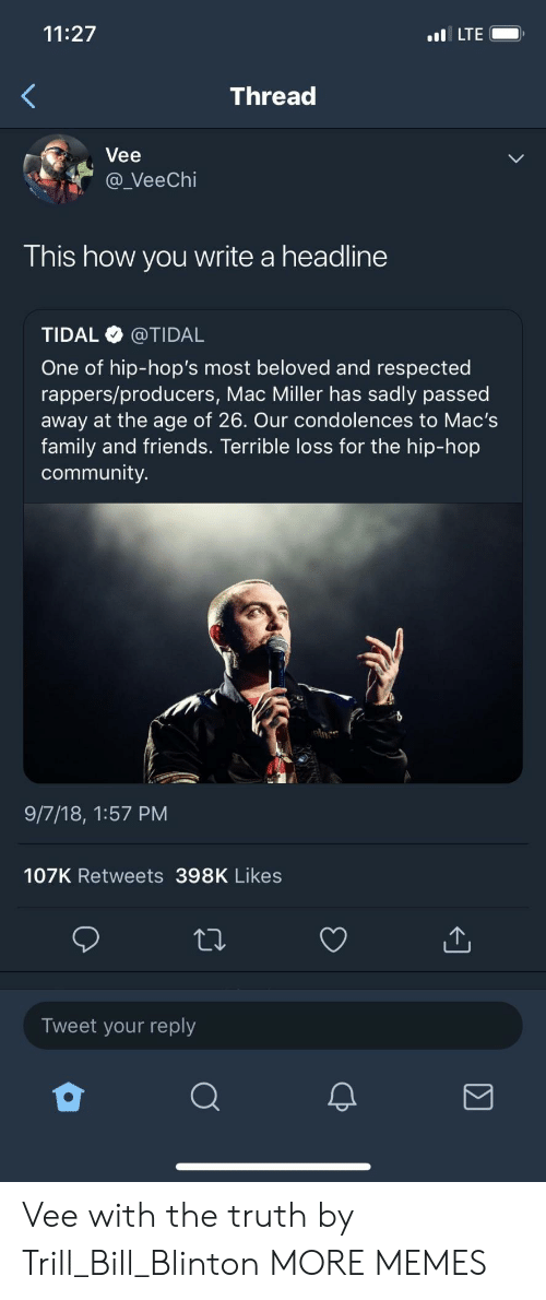 hops: 11:27  LTE  Thread  Vee  a_VeeChi  This how you write a headline  TIDAL @TIDAL  One of hip-hop's most beloved and respected  rappers/producers, Mac Miller has sadly passed  away at the age of 26. Our condolences to Mac's  family and friends. Terrible loss for the hip-hop  community.  9/7/18, 1:57 PM  107K Retweets 398K Likes  Tweet your reply Vee with the truth by Trill_Bill_Blinton MORE MEMES