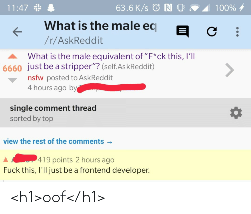 "fuck this: 11:47 *  63.6 K/s © N O  100% 4  What is the male eq  /r/AskReddit  What is the male equivalent of ""F*ck this, I'll  6660 just be a stripper""? (self.AskReddit)  <>  nsfw posted to AskReddit  4 hours ago by  single comment thread  sorted by top  view the rest of the comments -  419 points 2 hours ago  Fuck this, I'll just be a frontend developer. <h1>oof</h1>"
