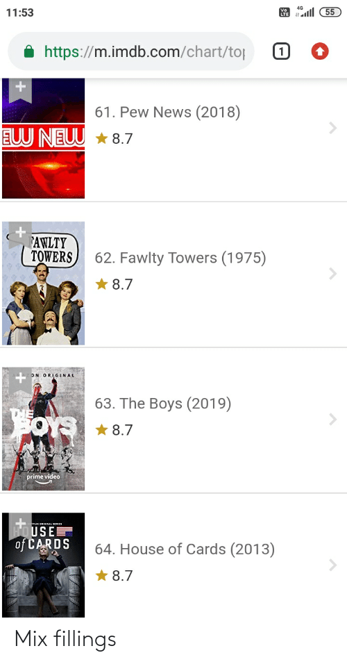 Fawlty: 11:53  55  https://m.imdb.com/chart/top  61. Pew News (2018)  EUU NEUU * 8.7  FAWLTY  TOWERS  62. Fawlty Towers (1975)  8.7  ON ORIGINAL  63. The Boys (2019)  ors * 8.7  prime video  FOUSE  of CARDS  TFLIX ORIGINAL SERIES  64. House of Cards (2013)  8.7 Mix fillings
