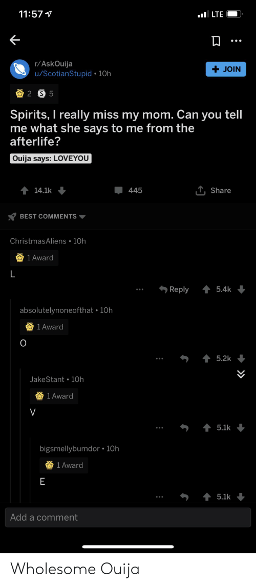 Ouija, Best, and Wholesome: 11:57  ILTE  r/AskOuija  u/ScotianStupid 10h  + JOIN  2 S 5  Spirits, I really miss my mom. Can you tell  me what she says to me from the  afterlife?  Ouija says: LOVEYOU  T,Share  14.1k  445  BEST COMMENTS  ChristmasAliens 10h  1 Award  L  t5.4k  Reply  absolutelynoneofthat 10h  1 Award  O  5.2k  JakeStant 10h  1 Award  V  5.1k  bigsmellybumdor 10h  1 Award  E  5.1k  Add a comment Wholesome Ouija
