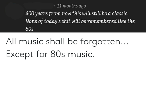 80s, Music, and Shit: 11 months ago  400 years from now this will still be a classic  None of today's shit will be remembered like the  80s All music shall be forgotten... Except for 80s music.
