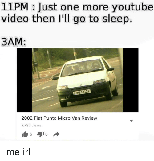 Go to Sleep, youtube.com, and Fiat: 11PM: Just one more youtube  video then I'll go to sleep.  3AM  X394 GCF  2002 Fiat Punto Micro Van Review  2,737 views me irl