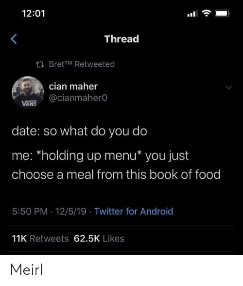 Android, Food, and Twitter: 12:01  Thread  23 BretTM Retweeted  cian maher  @cianmahero  VANS  date: so what do you do  me: *holding up menu* you just  choose a meal from this book of food  5:50 PM 12/5/19 · Twitter for Android  11K Retweets 62.5K Likes Meirl