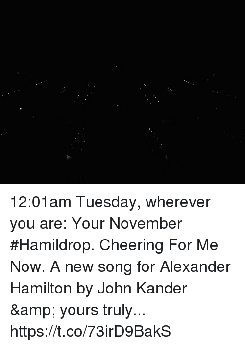 yours truly: 12:01am Tuesday, wherever you are: Your November #Hamildrop. Cheering For Me Now. A new song for Alexander Hamilton by John Kander & yours truly... https://t.co/73irD9BakS