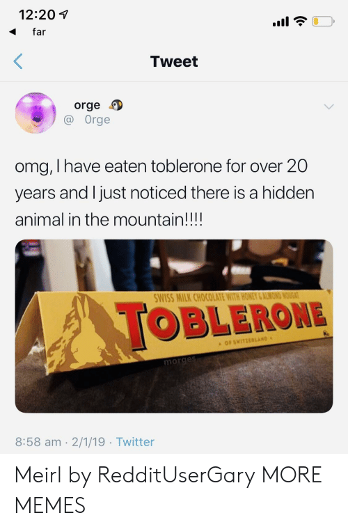 the mountain: 12:201  far  Tweet  orge  Orge  omg, I have eaten toblerone for over 20  years and l just noticed there is a hidden  animal in the mountain!!!!  WISS MILK CHOCOLATE WITH HONEY &ALMON  OBLERONE  OF SWITZERLAND  morge  8:58 am 2/1/19 Twitter Meirl by RedditUserGary MORE MEMES