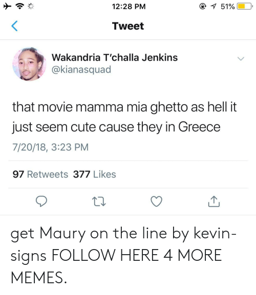 Broomstick, Cute, and Dank: 12:28 PM  Tweet  Wakandria T'challa Jenkins  @kianasquad  that movie mamma mia ghetto as hell it  just seem cute cause they in Greece  7/20/18, 3:23 PM  97 Retweets 377 Likess get Maury on the line by kevin-signs FOLLOW HERE 4 MORE MEMES.