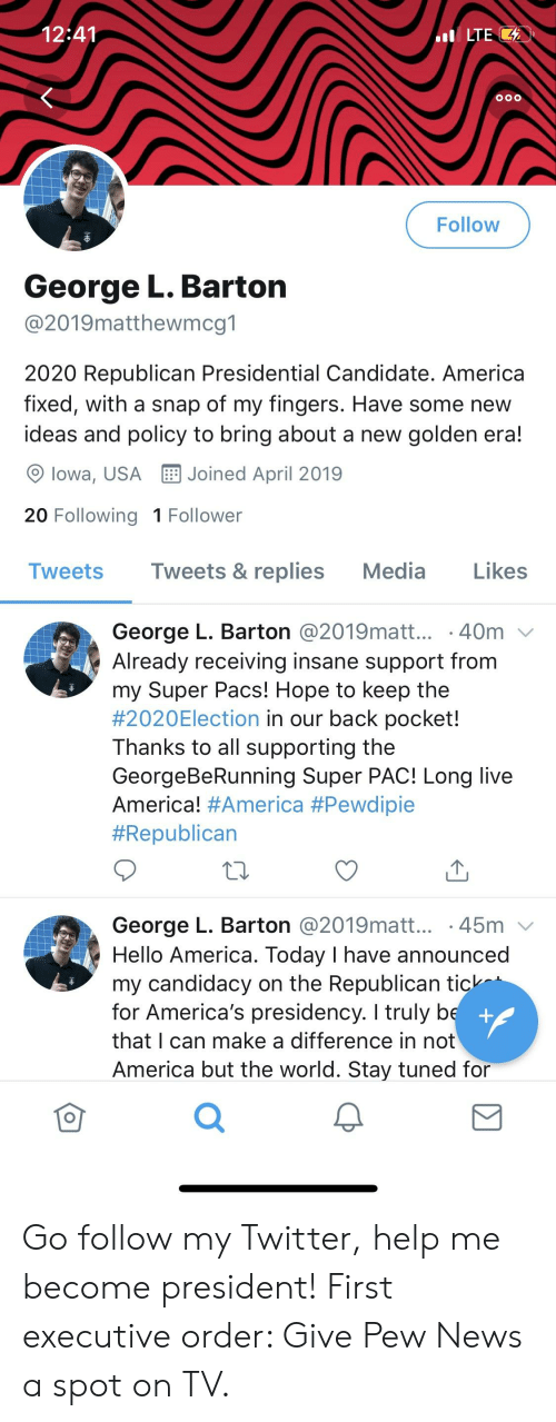 America, Hello, and News: 12:41  LTE  Follow  George L. Bartorn  @2019matthewmcg1  2020 Republican Presidential Candidate. America  fixed, with a snap of my fingers. Have some new  ideas and policy to bring about a new golden era!  9 lowa, USA Joined April 2019  20 Following 1 Follower  Tweets Tweets & replies Media Likes  George L. Barton @2019matt... . 40m  Already receiving insane support from  my Super Pacs! Hope to keep the  #2020E!ection in our back pocket!  Thanks to all supporting the  GeorgeBeRunning Super PAC! Long live  America! #America #Pewdiple  #Republican  George L. Barton @2019matt.. 45m  Hello America. Today I have announced  my candidacy on the Republican tick  for America's presidency. I truly b  that I can make a difference in not  America but the world. Stay tuned for  0  0 Go follow my Twitter, help me become president! First executive order: Give Pew News a spot on TV.