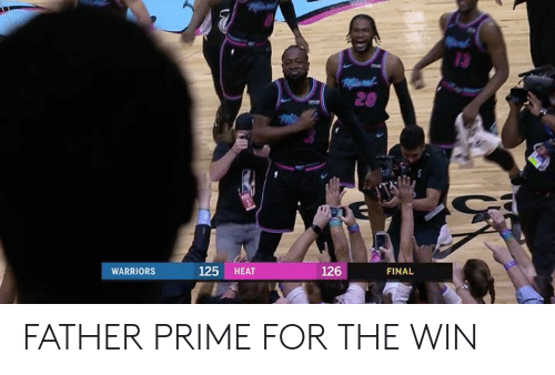 Heat, Warriors, and For: 13  20  WARRIORS  125 HEAT  126  FINAL FATHER PRIME FOR THE WIN
