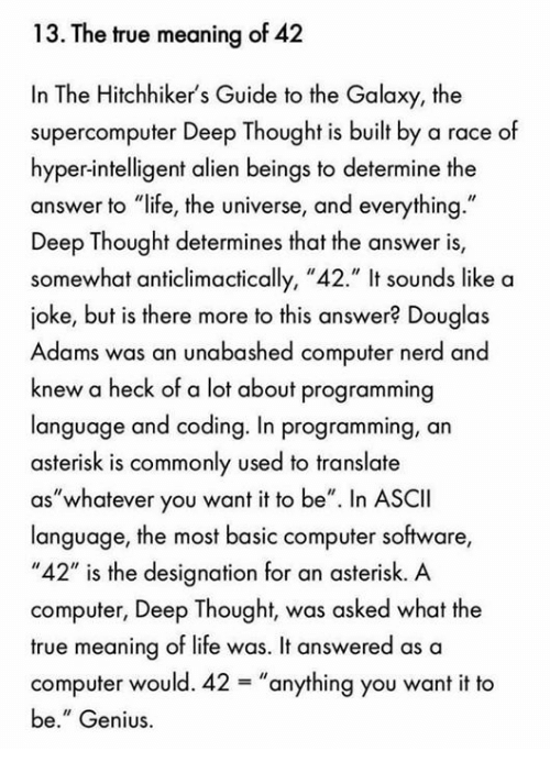 """Deep Thought: 13. The true meaning of 42  In The Hitchhiker's Guide to the Galaxy, the  supercomputer Deep Thought is built by a race of  hyper-intelligent alien beings to determine the  answer to """"life, the universe, and everything.""""  Deep Thought determines that the answer is,  somewhat anticlimactically, """"42."""" It sounds like a  joke, but is there more to this answer? Douglas  Adams was an unabashed computer nerd and  knew a heck of a lot about programming  language and coding. In programming, an  asterisk is commonly used to translate  """"whatever you want it to be"""". In ASCII  aS language, the most basic computer software,  """"42"""" is the designation for an asterisk. A  computer, Deep Thought, was asked what the  true meaning of life was. It answered as a  computer would. 42 anything you want it to  be."""" Genius."""