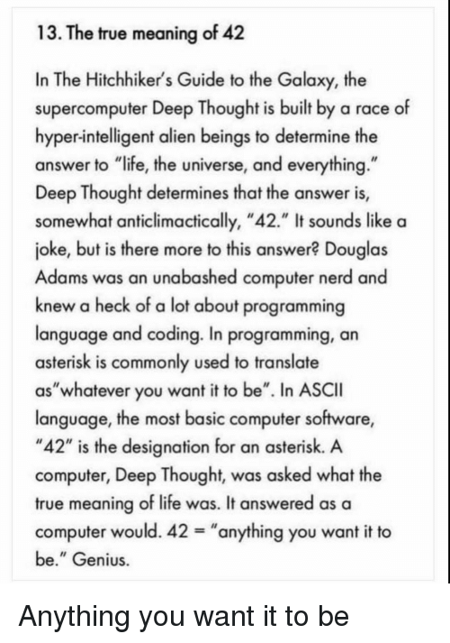"""Deep Thought: 13. The true meaning of 42  In The Hitchhiker's Guide to the Galaxy, the  supercomputer Deep Thought is built by a race of  hyper-intelligent alien beings to determine the  answer to """"life, the universe, and everything  Deep Thought determines that the answer is,  somewhat anticlimactically, """"42."""" It sounds like a  joke, but is there more to this answer? Douglas  Adams was an unabashed computer nerd and  knew a heck of a lot about programming  language and coding. In programming, an  asterisk is commonly used to translate  as""""whatever you want it to be"""". In ASCII  language, the most basic computer software,  """"42"""" is the designation for an asterisk. A  computer, Deep Thought, was asked what the  true meaning of life was. It answered as a  computer would. 42-""""anything you want it to  be."""" Genius Anything you want it to be"""
