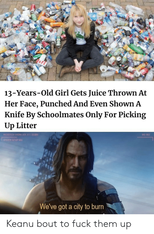 Juice, Fuck, and Girl: 13-Years-Old Girl Gets Juice Thrown At  Her Face, Punched And Even Shown A  Knife By Schoolmates Only For Picking  Up Litter  MICROTECH HYGRA VER 2.1 22.003  BO 302  SYSIEM SETUP NAY  We've got a city to burn Keanu bout to fuck them up