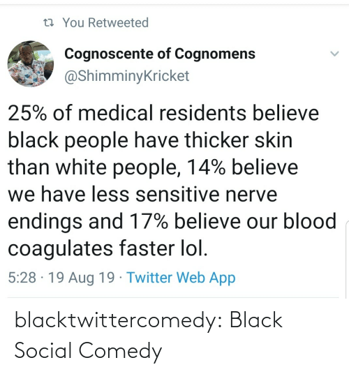Black People: 13 You Retweeted  Cognoscente of Cognomens  @ShimminyKricket  25% of medical residents believe  black people have thicker skin  than white people, 14% believe  we have less sensitive nerve  endings and 17% believe our blood  coagulates faster lol.  5:28 · 19 Aug 19 · Twitter Web App blacktwittercomedy:  Black Social Comedy