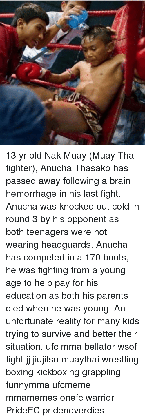 MMA: 13 yr old Nak Muay (Muay Thai fighter), Anucha Thasako has passed away following a brain hemorrhage in his last fight. Anucha was knocked out cold in round 3 by his opponent as both teenagers were not wearing headguards. Anucha has competed in a 170 bouts, he was fighting from a young age to help pay for his education as both his parents died when he was young. An unfortunate reality for many kids trying to survive and better their situation. ufc mma bellator wsof fight jj jiujitsu muaythai wrestling boxing kickboxing grappling funnymma ufcmeme mmamemes onefc warrior PrideFC prideneverdies
