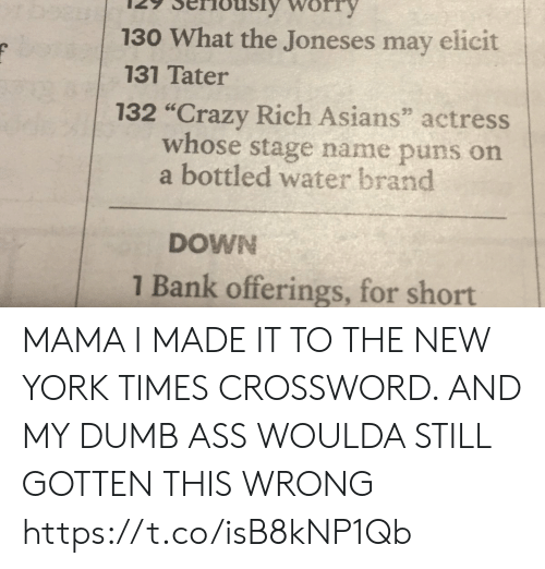 """Ass, Crazy, and Dumb: 130 What the Joneses may elicit  131 Tater  132 """"Crazy Rich Asians"""" actress  whose stage name puns on  a bottled water brand  DOWN  1 Bank offerings, for short MAMA I MADE IT TO THE NEW YORK TIMES CROSSWORD. AND MY DUMB ASS WOULDA STILL GOTTEN THIS WRONG https://t.co/isB8kNP1Qb"""