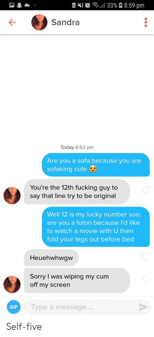 Cum, Cute, and Fucking: 133%8:59 pm  Sandra  Today 8:53 pm  Are you a sofa because you are  sofaking cute  You're the 12th fucking guy to  say that line try to be original  Well 12 is my Iucky number soo,  are you a futon because I'd like  to watch a movie with U then  fold your legs out before bed  Heuehwhwgw  Sorry I was wiping my cum  off my screen  Type a message .  GIF  A Self-five