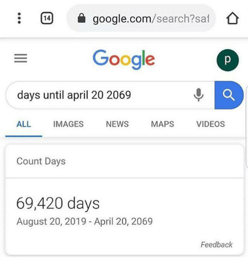 Google, News, and Videos: 14  google.com/search?saf  Google  p  days until april 20 2069  ALL  IMAGES  NEWS  MAPS  VIDEOS  Count Days  69,420 days  August 20, 2019 - April 20, 2069  Feedback