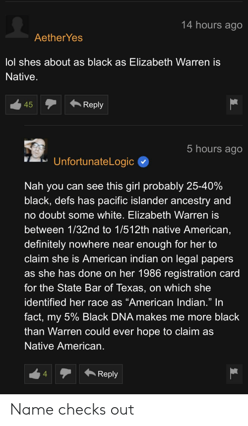 """Definitely, Elizabeth Warren, and Lol: 14 hours ago  Aether Yes  lol shes about as black as Elizabeth Warren is  Native  45  Reply  hours ago  UnfortunateLogic  Nah you can see this girl probably 25-40%  black, defs has pacific islander ancestry and  no doubt some white, Elizabeth Warren is  between 1/32nd to 1/512th native American,  definitely nowhere near enough for her to  claim she is American indian on legal papers  as she has done on her 1986 registration card  for the State Bar of Texas, on which she  identified her race as """"American lndian."""" In  fact, my 5% Black DNA makes me more black  than Warren could ever hope to claim as  Native American  4  Reply Name checks out"""