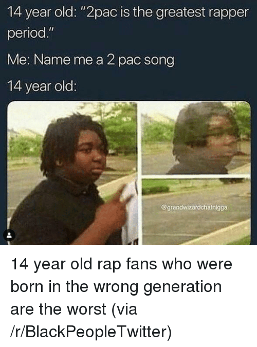 """Blackpeopletwitter, Period, and Rap: 14 year old: """"2pac is the greatest rapper  period.""""  Me: Name me a 2 pac song  14 year old  @grandwizardchatnigga 14 year old rap fans who were born in the wrong generation are the worst (via /r/BlackPeopleTwitter)"""