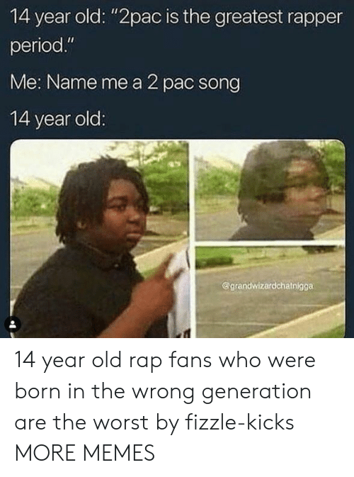 """Dank, Memes, and Period: 14 year old: """"2pac is the greatest rapper  period.""""  Me: Name me a 2 pac song  14 year old  @grandwizardchatnigga 14 year old rap fans who were born in the wrong generation are the worst by fizzle-kicks MORE MEMES"""