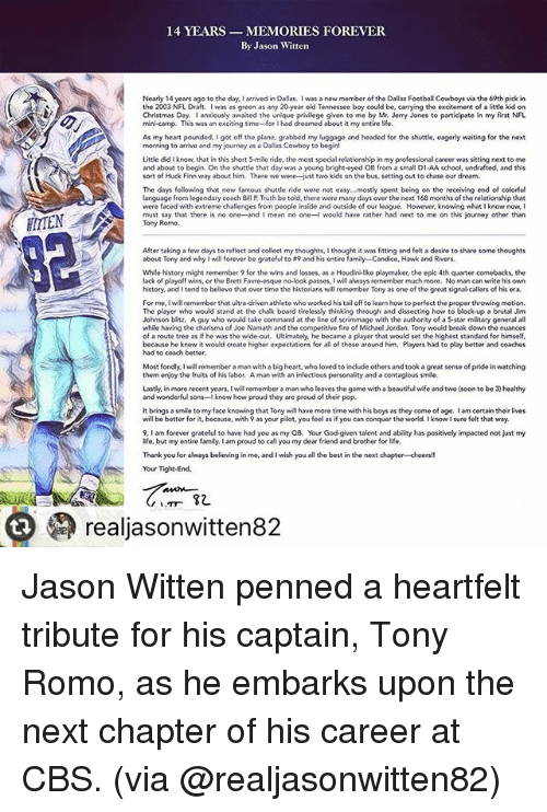 Heartfeltly: 14 YEARS MEMORIES FOREVER  By Jason Witten  Nearly 14 years ago to the day I arrived in Dallas. I was a new member of the Dallas Football Cowboys via the 69th pick in  the 2003 NFL Draft  was as green as any 20year old Tennessee  boy could be, carrying the excitement  of a little kid on  Christmas Day. anxiously awaited the unique  privilege given to me  by Mr. Jerry Jones to participate in my first NFL  mini-camp. This was an exciting time for I had dreamed about it my entire life.  As my heart pounded, I got off the plane. grabbed my luggage and headed for the shuttle, eagerly waiting for the next  morning to arrive and my journey as a Dallas Cowboy to begin!  Little did I know, that in this short 5-mile ride, the most special relationship in my professional career was sitting next to me  and about to begin. On the shuttle that day was a young bright-eyed QB from a small D1 AA school, undrafted, and this  sort of Huck Finn way about him.  There we were-just two kids on the bus, setting out to chase our dream  The days following that now famous shuttle ride were not easy...mostly spent being on the receiving end of colorful  language from  legendary coach Bill P Truth be told, there were many days  over the next 168 months of the relationship that  were faced with extreme challenges from people inside and outside of our league. However, knowing what l know now,  I  must say that there is no one and I mean no one-l would have rather had next to me on this journey other than  Tony Romo.  After taking a few  days to reflect and collect my thoughts,lthought it was fitting and felt a desire to share some  thoughts  about Tony and why will forever be grateful to A9 and his entire fami  ly-Candice, Hawk and Rivers  While history might remember 9 for the wins and losses, as a Houdini like playmaker, the epic 4th quarter comebacks, the  lack of playoff wins, or the Brett Favre-esque no look passes, will always remember much more. No man can write his own  histo