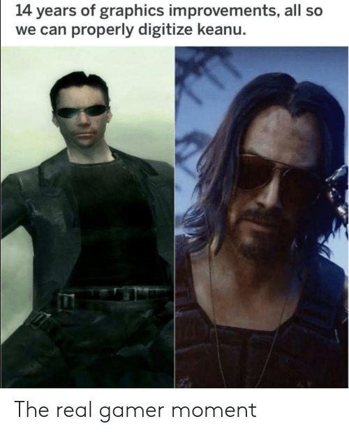 The Real, Can, and Gamer: 14 years of graphics improvements, all so  we can properly digitize keanu. The real gamer moment
