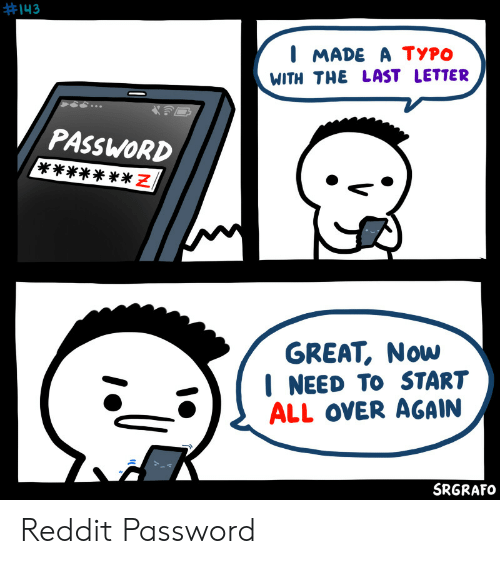 Reddit, All, and Now:  #143  I MADE A TYPO  WITH THE LAST LETTER  PASSWORD  N *  GREAT, Now  NEED TO START  ALL OVER AGAIN  SRGRAFO Reddit Password