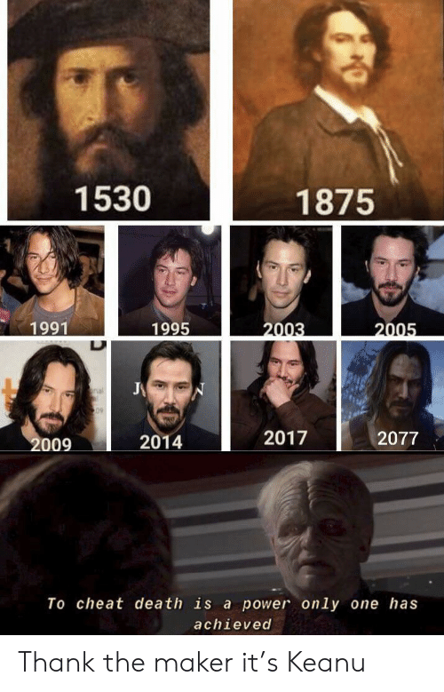 Death, Power, and Only One: 1530  1875  1995  1991  2003  2005  J  nal  S09  2017  2077  2009  2014  To cheat death is a power only one has  achieved Thank the maker it's Keanu