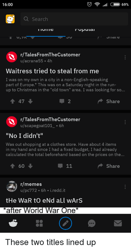 """Christmas, Clothes, and Memes: 16:00  Search  r/TalesFromTheCustomer  u/acrane55 4h  Waitress tried to steal from me  I was on my own in a city in a non-English-speaking  part of Europe.*This was on a Saturday night in the run-  up to Christmas in the """"old town"""" area. I was looking for so...  1 47  Share  r/TalesFromTheCustomer  u/scapegoat101_-6h  """"No I didn't""""  Was out shopping at a clothes store. Have about 4 items  in my hand and since I had a fixed budget, I had already  calculated the total beforehand based on the prices on the  T 60  Share  r/memes  u/pc772 6h i.redd.it  after Wor  ar One"""