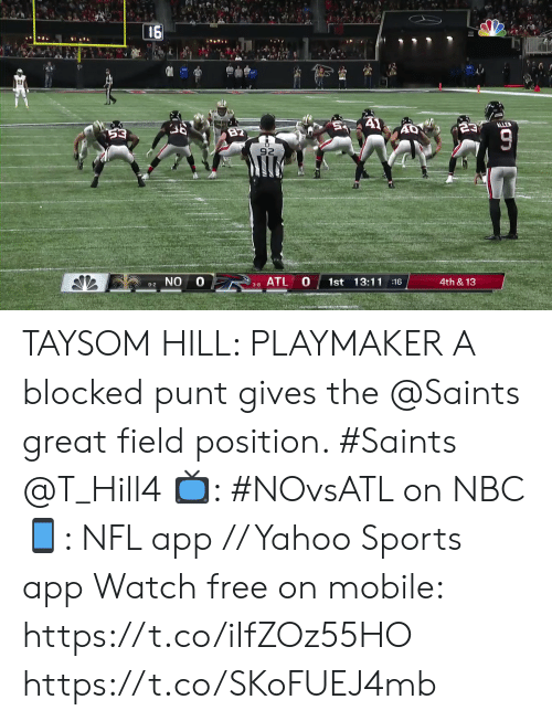 field: 16  A1  ALLE  23  82  53  92  0 8ATL  0  1st 13:11 16  4th &13  9-2 NO  3-8  TO TAYSOM HILL: PLAYMAKER  A blocked punt gives the @Saints great field position. #Saints @T_Hill4  📺: #NOvsATL on NBC 📱: NFL app // Yahoo Sports app Watch free on mobile: https://t.co/iIfZOz55HO https://t.co/SKoFUEJ4mb