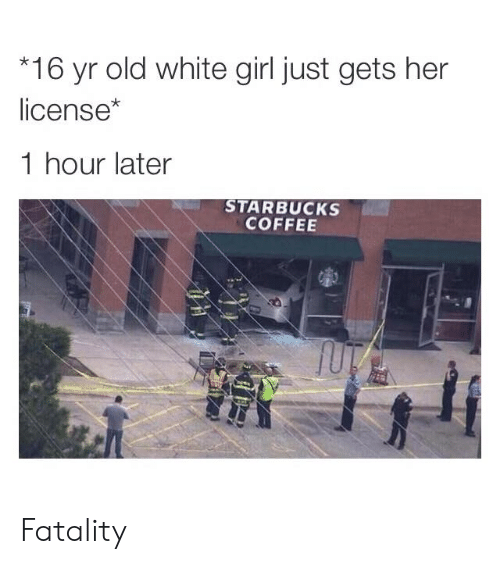 fatality: 16 yr old white girl just gets her  license*  1 hour later  STARBUCKS  COFFEE Fatality