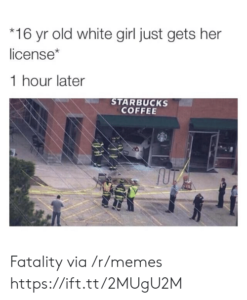 fatality: 16 yr old white girl just gets her  license*  1 hour later  STARBUCKS  COFFEE Fatality via /r/memes https://ift.tt/2MUgU2M