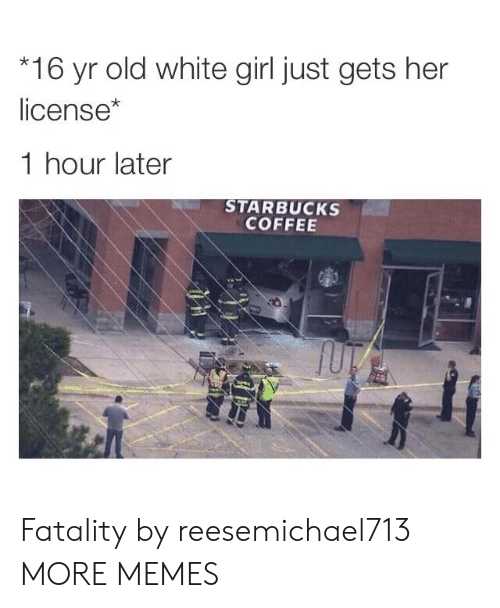 fatality: 16 yr old white girl just gets her  license*  1 hour later  STARBUCKS  COFFEE Fatality by reesemichael713 MORE MEMES