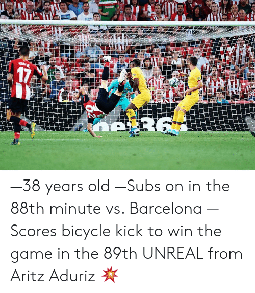 Barcelona: 17  R6 —38 years old —Subs on in the 88th minute vs. Barcelona —Scores bicycle kick to win the game in the 89th   UNREAL from Aritz Aduriz 💥