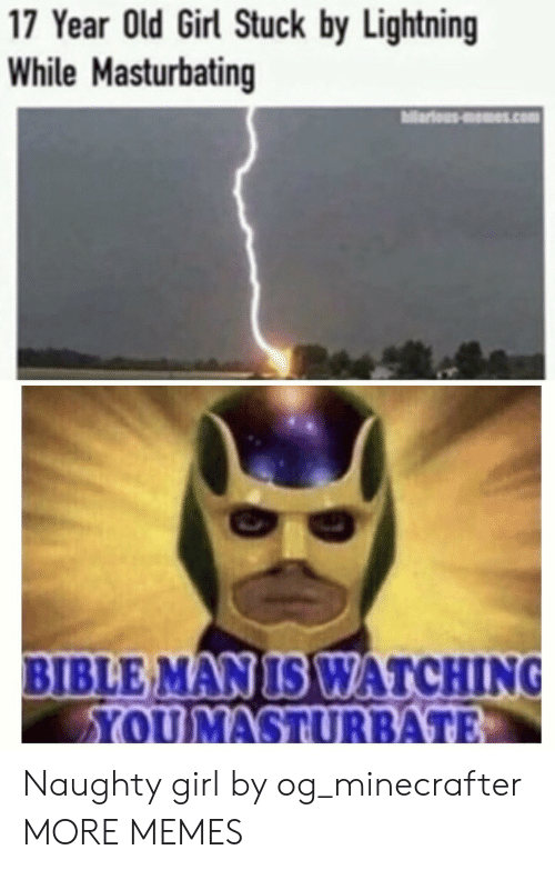 Lightning: 17 Year Old Girl Stuck by Lightning  While Masturbating  ariousms.com  BIBLE MAN IS WATCHING  YOUMASTURBATE Naughty girl by og_minecrafter MORE MEMES