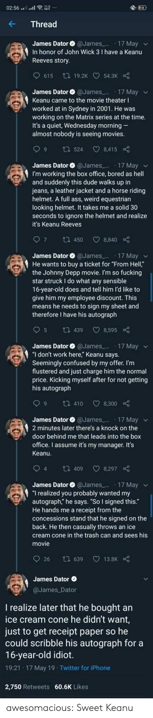 "Ass, Bored, and Confused: 18  02:56 ....ll  Thread  James Dator @James.. 17 May  In honor of John Wick 3 I have a Keanu  Reeves story  615  ti 19.2K 54.3K  James Dator @James..  17 May  Keanu came to the movie theater I  worked at in Sydney in 2001. He was  working on the Matrix series at the time.  It's a quiet, Wednesday morning  almost nobody is seeing movies.  6 C  t524  8,415  James Dator @James..  17 May  I'm working the box office, bored as hell  and suddenly this dude walks up in  jeans, a leather jacket and a horse riding  helmet. A full ass, weird equestrian  looking helmet. It takes me a solid 30  seconds to ignore the helmet and realize  it's Keanu Reeves  7  1450  8,840  James Dator @James 17 Mayv  He wants to buy a ticket for ""From Hell,""  the Johnny Depp movie. I'm so fucking  star struck I do what any sensible  16-year-old does and tell him l'd like to  give him my employee discount. This  means he needs to sign my sheet and  therefore I have his autograph  5  8,595  t439  James Dator @James. 17 May  ""I don't work here,"" Keanu says.  Seemingly confused by my offer. I'm  flustered and just charge him the normal  price. Kicking myself after for not getting  his autograph  9  8,300  t 410  James Dator @James..  17 May  2 minutes later there's a knock on the  door behind me that leads into the box  office. I assume it's my manager. It's  Keanu.  94  t 409  8,297  17 May  ""I realized you probably wanted my  autograph,"" he says. ""So I signed this.""  He hands me a receipt from the  concessions stand that he signed on the  back. He then casually throws an ice  James Dator  @James...  cream cone in the trash can and sees his  movie  26  t 639  13.8K  James Dator  @James Dator  realize later that he bought an  ice cream cone he didn't want,  just to get receipt paper so he  could scribble his autograph for a  16-year-old idiot.  19:21 17 May 19 Twitter for iPhone  2,750 Retweets 60.6K Likes awesomacious:  Sweet Keanu"